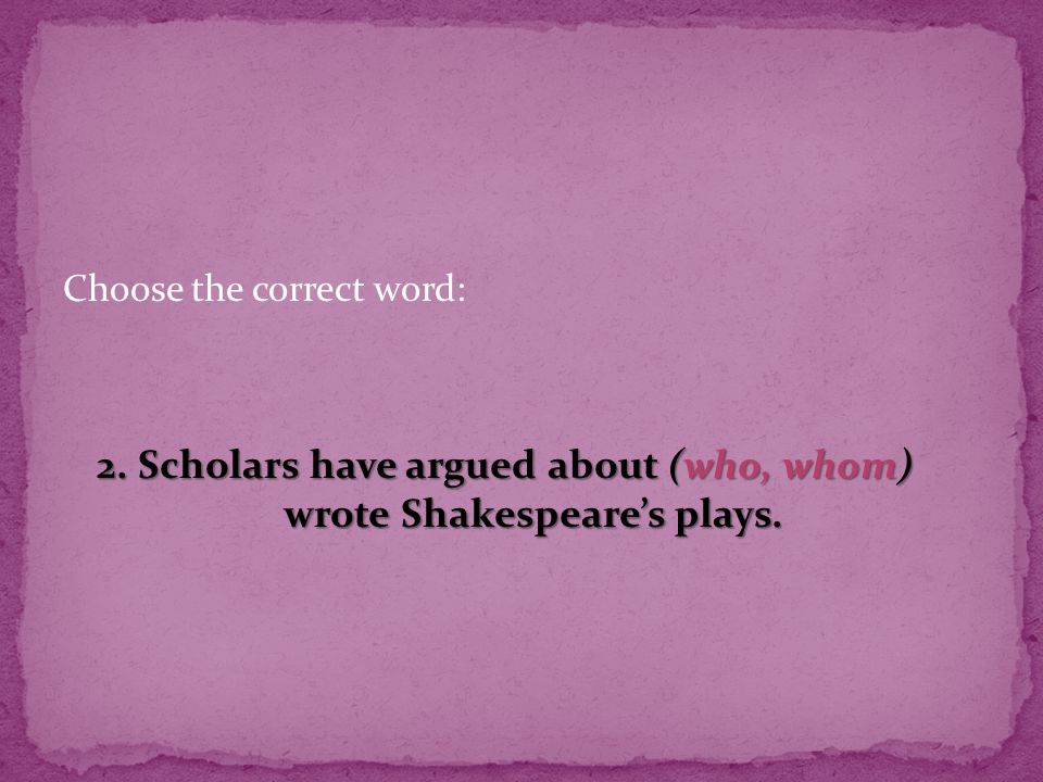 Choose the correct word: 2. Scholars have argued about (who, whom) wrote Shakespeare's plays.