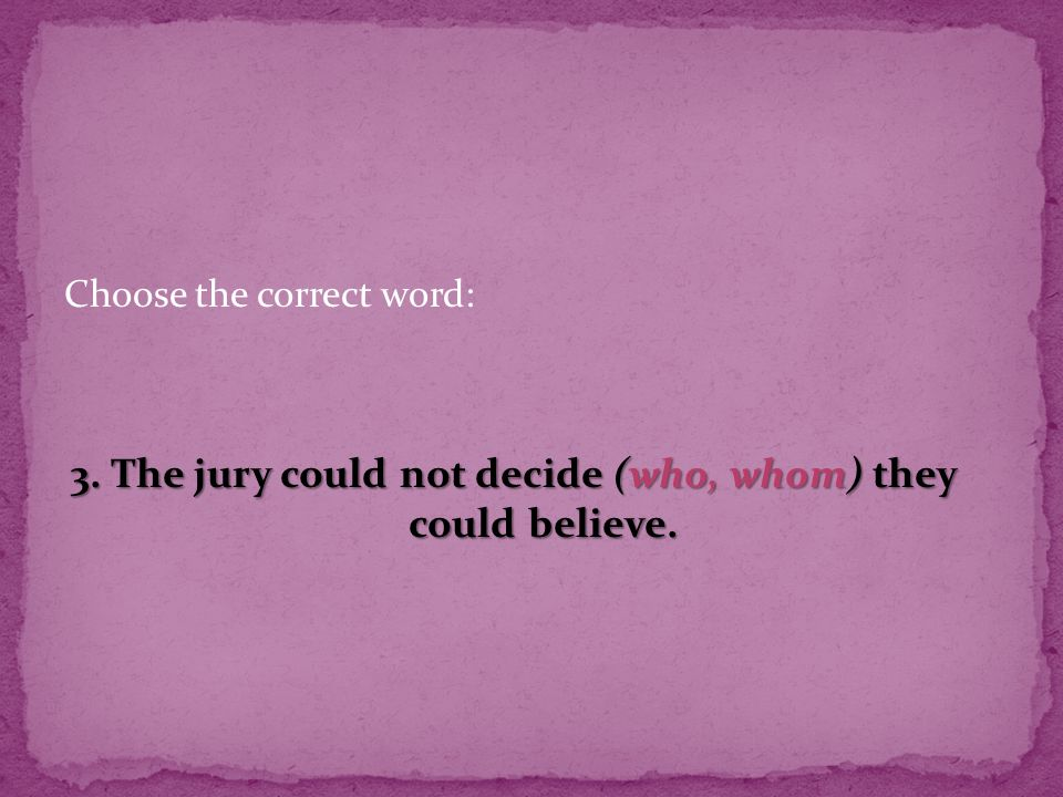 Choose the correct word: 3. The jury could not decide (who, whom) they could believe.