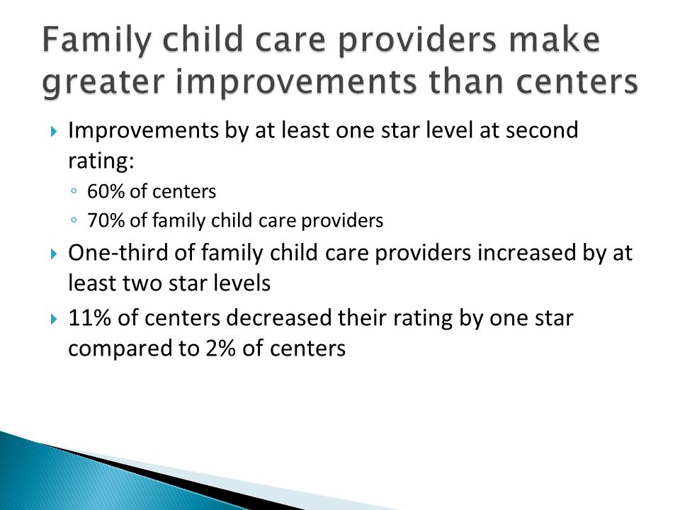  Improvements by at least one star level at second rating: ◦ 60% of centers ◦ 70% of family child care providers  One-third of family child care providers increased by at least two star levels  11% of centers decreased their rating by one star compared to 2% of centers