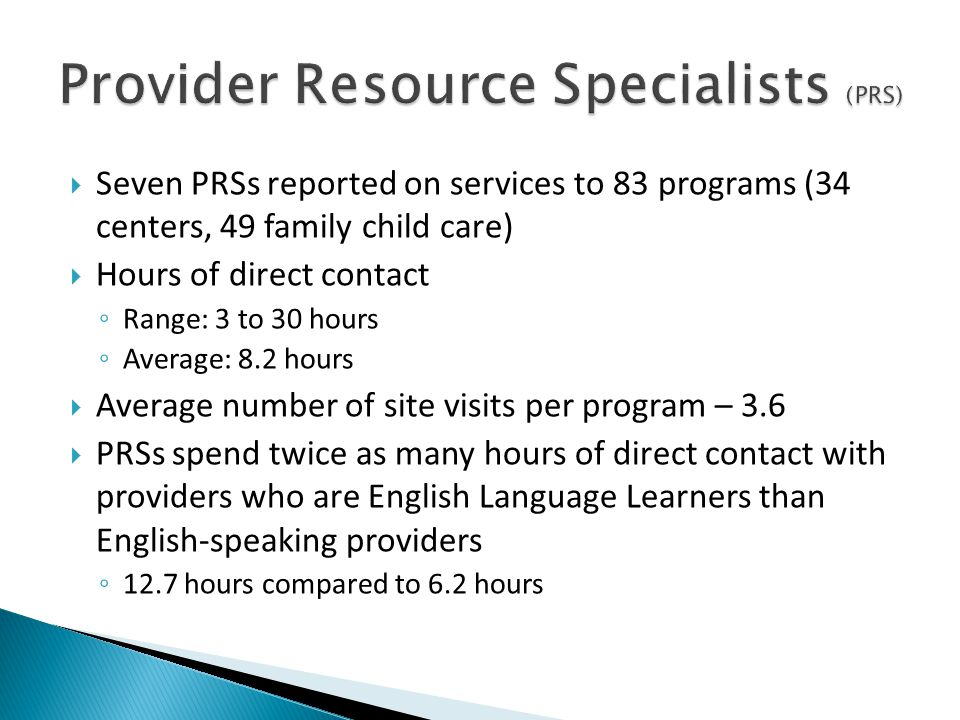  Seven PRSs reported on services to 83 programs (34 centers, 49 family child care)  Hours of direct contact ◦ Range: 3 to 30 hours ◦ Average: 8.2 hours  Average number of site visits per program – 3.6  PRSs spend twice as many hours of direct contact with providers who are English Language Learners than English-speaking providers ◦ 12.7 hours compared to 6.2 hours