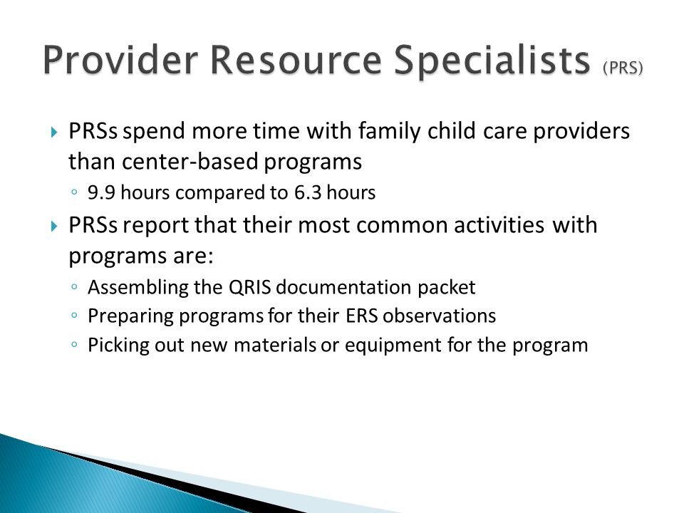  PRSs spend more time with family child care providers than center-based programs ◦ 9.9 hours compared to 6.3 hours  PRSs report that their most common activities with programs are: ◦ Assembling the QRIS documentation packet ◦ Preparing programs for their ERS observations ◦ Picking out new materials or equipment for the program