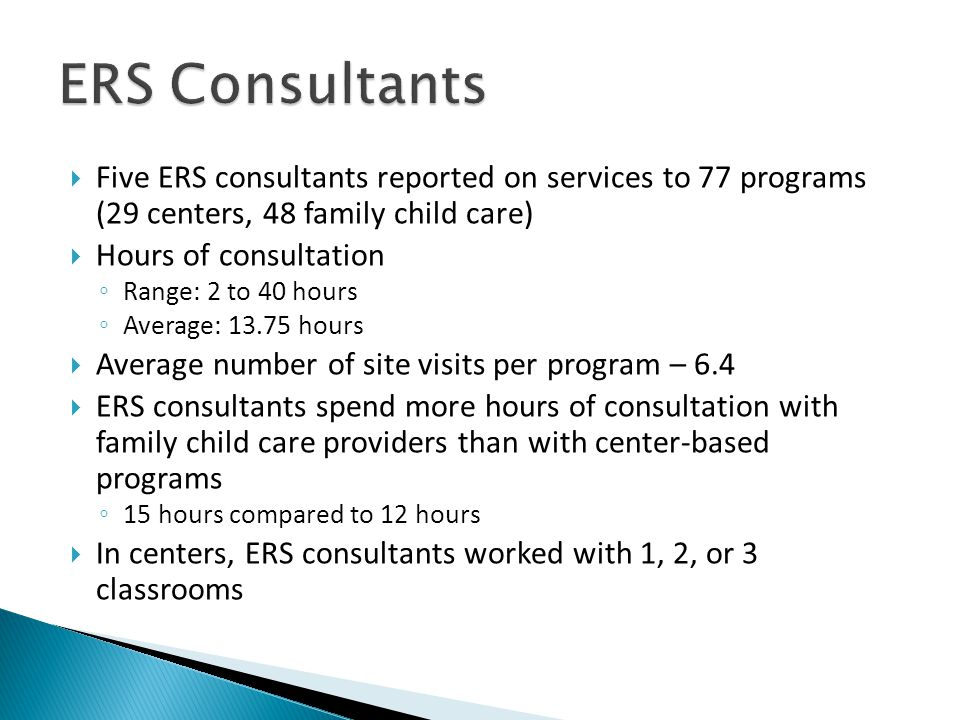  Five ERS consultants reported on services to 77 programs (29 centers, 48 family child care)  Hours of consultation ◦ Range: 2 to 40 hours ◦ Average: 13.75 hours  Average number of site visits per program – 6.4  ERS consultants spend more hours of consultation with family child care providers than with center-based programs ◦ 15 hours compared to 12 hours  In centers, ERS consultants worked with 1, 2, or 3 classrooms