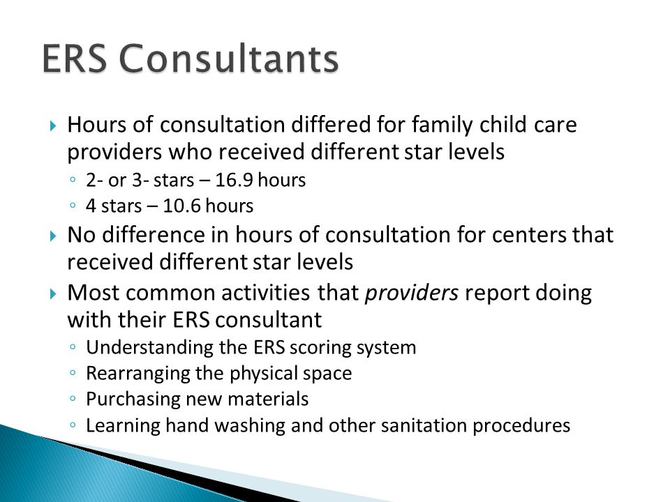  Hours of consultation differed for family child care providers who received different star levels ◦ 2- or 3- stars – 16.9 hours ◦ 4 stars – 10.6 hours  No difference in hours of consultation for centers that received different star levels  Most common activities that providers report doing with their ERS consultant ◦ Understanding the ERS scoring system ◦ Rearranging the physical space ◦ Purchasing new materials ◦ Learning hand washing and other sanitation procedures