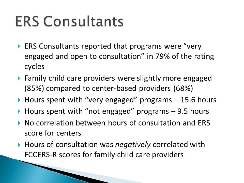  ERS Consultants reported that programs were very engaged and open to consultation in 79% of the rating cycles  Family child care providers were slightly more engaged (85%) compared to center-based providers (68%)  Hours spent with very engaged programs – 15.6 hours  Hours spent with not engaged programs – 9.5 hours  No correlation between hours of consultation and ERS score for centers  Hours of consultation was negatively correlated with FCCERS-R scores for family child care providers