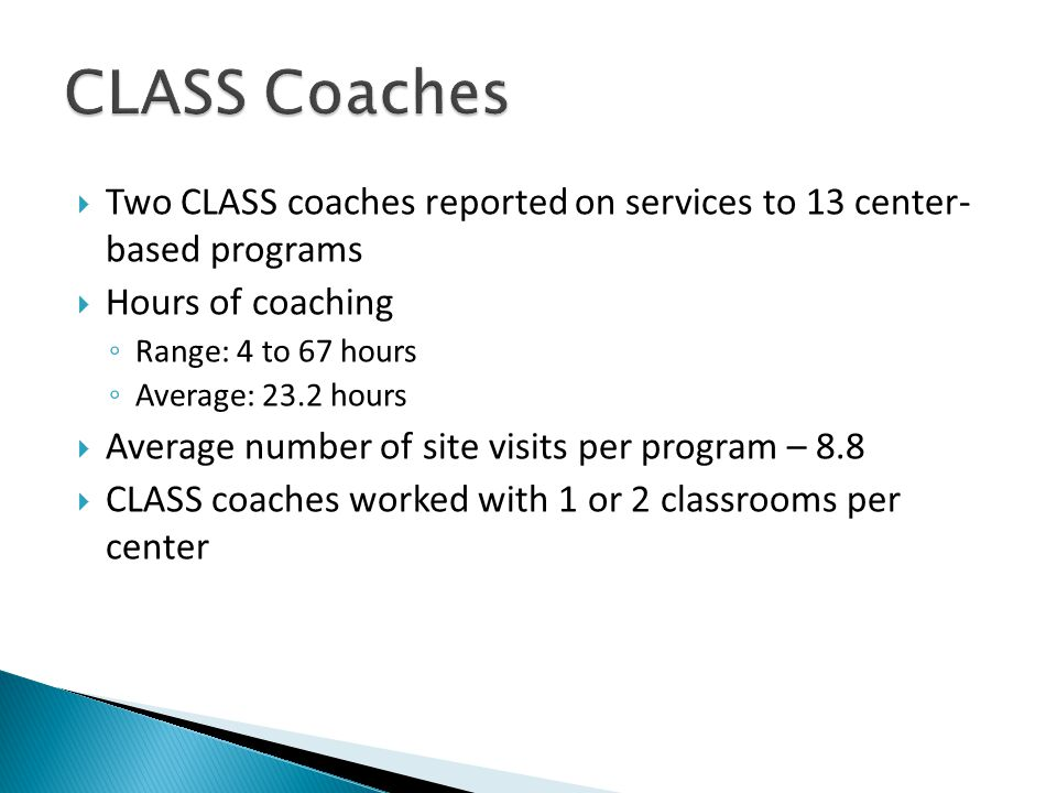  Two CLASS coaches reported on services to 13 center- based programs  Hours of coaching ◦ Range: 4 to 67 hours ◦ Average: 23.2 hours  Average number of site visits per program – 8.8  CLASS coaches worked with 1 or 2 classrooms per center