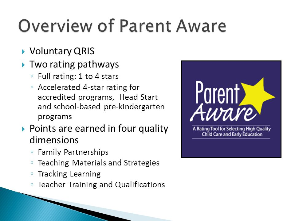  Voluntary QRIS  Two rating pathways ◦ Full rating: 1 to 4 stars ◦ Accelerated 4-star rating for accredited programs, Head Start and school-based pre-kindergarten programs  Points are earned in four quality dimensions ◦ Family Partnerships ◦ Teaching Materials and Strategies ◦ Tracking Learning ◦ Teacher Training and Qualifications