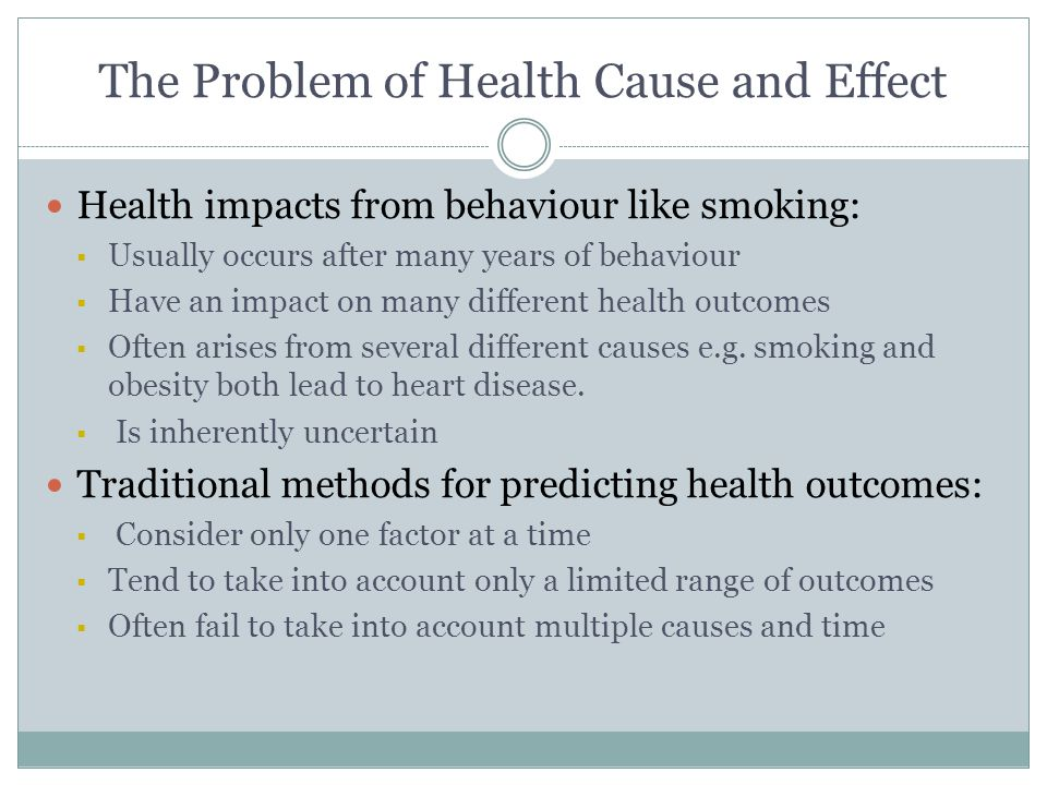 The Problem of Health Cause and Effect Health impacts from behaviour like smoking:  Usually occurs after many years of behaviour  Have an impact on many different health outcomes  Often arises from several different causes e.g.