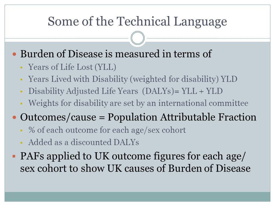 Some of the Technical Language Burden of Disease is measured in terms of  Years of Life Lost (YLL)  Years Lived with Disability (weighted for disability) YLD  Disability Adjusted Life Years (DALYs)= YLL + YLD  Weights for disability are set by an international committee Outcomes/cause = Population Attributable Fraction  % of each outcome for each age/sex cohort  Added as a discounted DALYs  PAFs applied to UK outcome figures for each age/ sex cohort to show UK causes of Burden of Disease