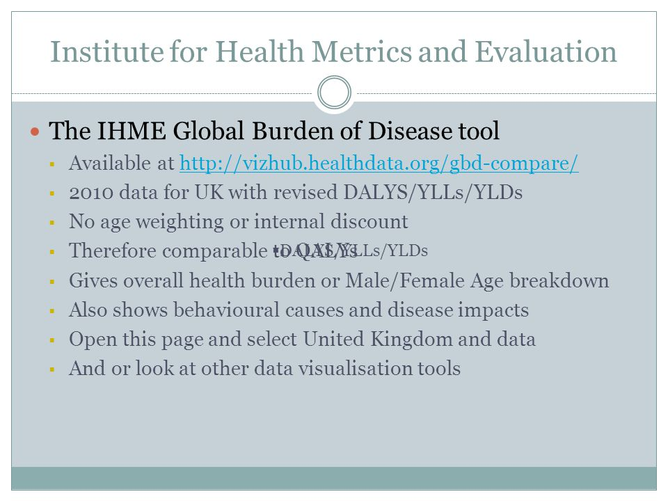 Institute for Health Metrics and Evaluation The IHME Global Burden of Disease tool  Available at http://vizhub.healthdata.org/gbd-compare/http://vizhub.healthdata.org/gbd-compare/  2010 data for UK with revised DALYS/YLLs/YLDs  No age weighting or internal discount  Therefore comparable to QALYs  Gives overall health burden or Male/Female Age breakdown  Also shows behavioural causes and disease impacts  Open this page and select United Kingdom and data  And or look at other data visualisation tools  DALYS/YLLs/YLDs