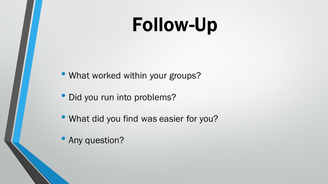 Follow-Up What worked within your groups? Did you run into problems? What did you find was easier for you? Any question?