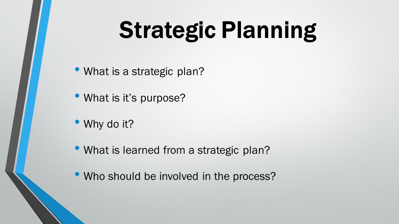 Strategic Planning What is a strategic plan? What is it's purpose? Why do it? What is learned from a strategic plan? Who should be involved in the pro