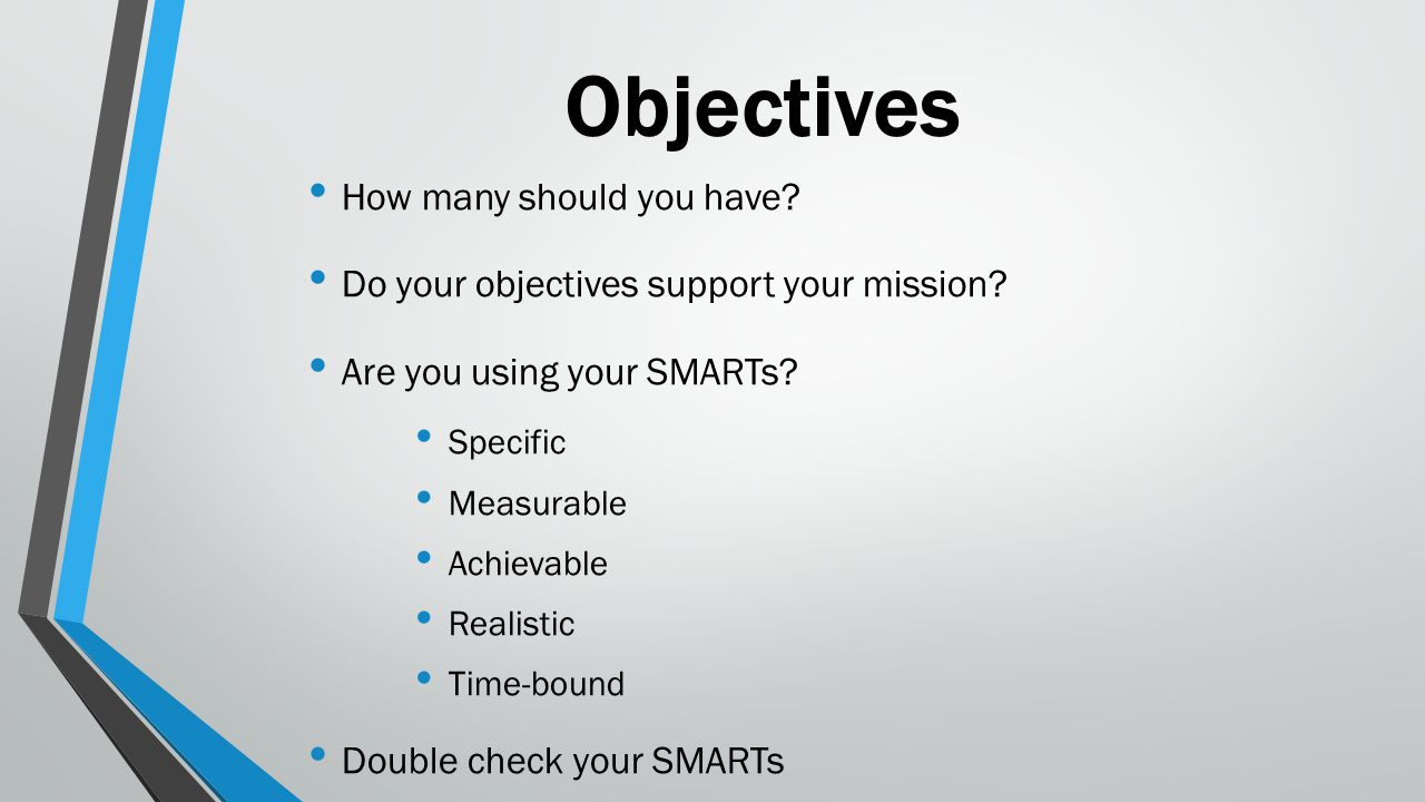 Objectives How many should you have? Do your objectives support your mission? Are you using your SMARTs? Specific Measurable Achievable Realistic Time