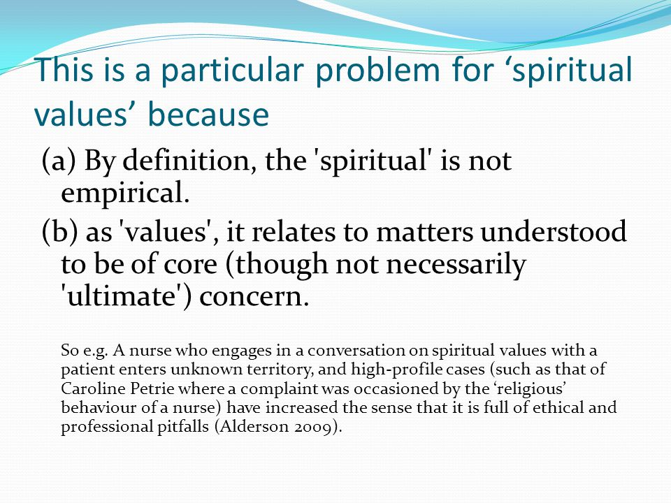 This is a particular problem for 'spiritual values' because (a) By definition, the 'spiritual' is not empirical. (b) as 'values', it relates to matter