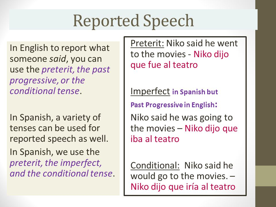 Reported Speech In English to report what someone said, you can use the preterit, the past progressive, or the conditional tense.