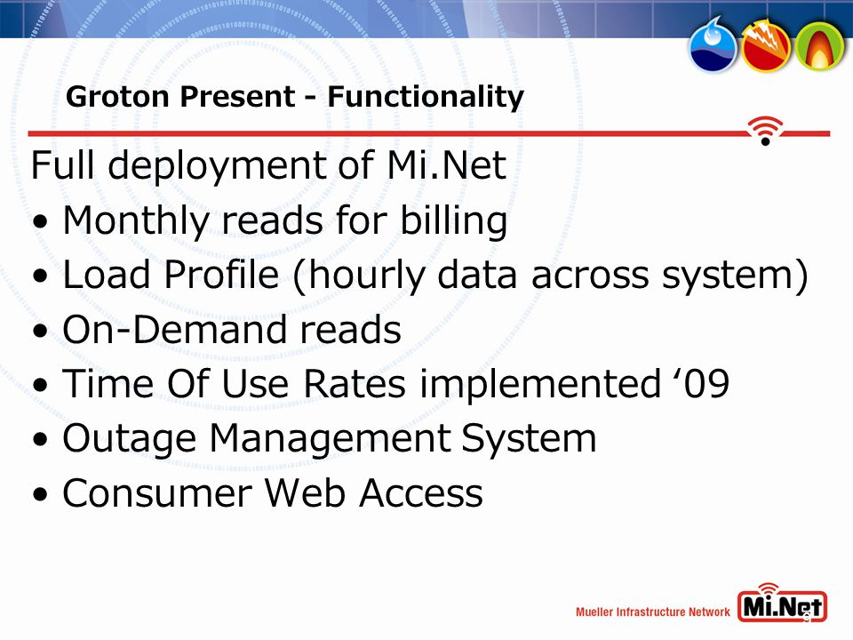 9 Groton Present - Functionality Full deployment of Mi.Net Monthly reads for billing Load Profile (hourly data across system) On-Demand reads Time Of
