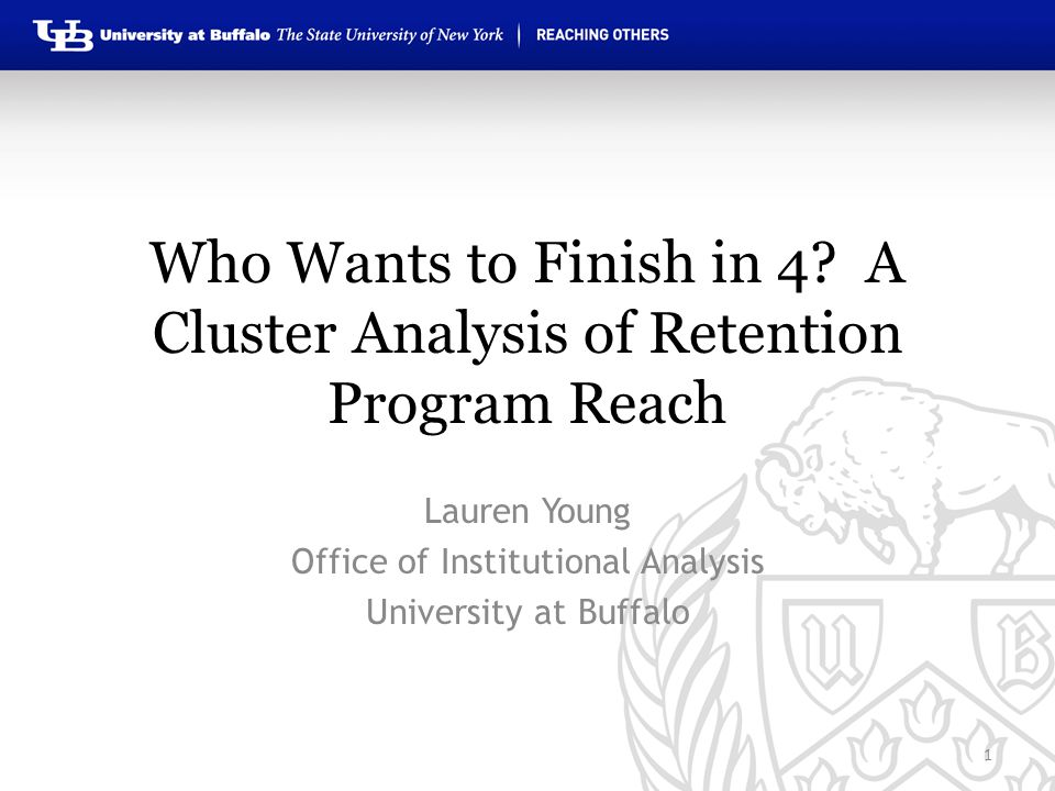 Who Wants to Finish in 4? A Cluster Analysis of Retention Program Reach Lauren Young Office of Institutional Analysis University at Buffalo 1