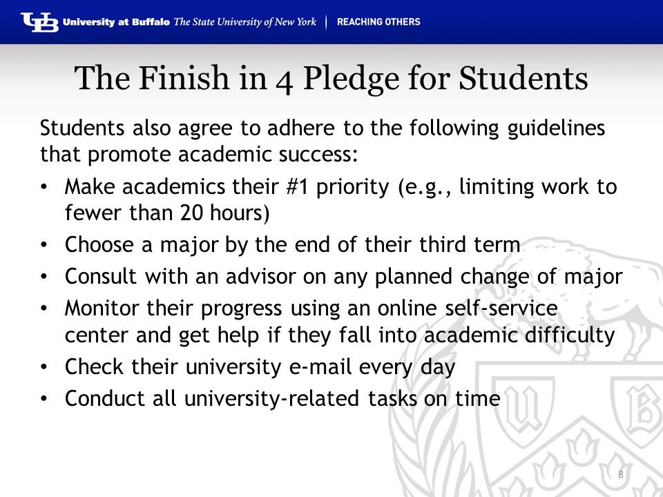 The Finish in 4 Pledge for Students Students also agree to adhere to the following guidelines that promote academic success: Make academics their #1 priority (e.g., limiting work to fewer than 20 hours) Choose a major by the end of their third term Consult with an advisor on any planned change of major Monitor their progress using an online self-service center and get help if they fall into academic difficulty Check their university e-mail every day Conduct all university-related tasks on time 8