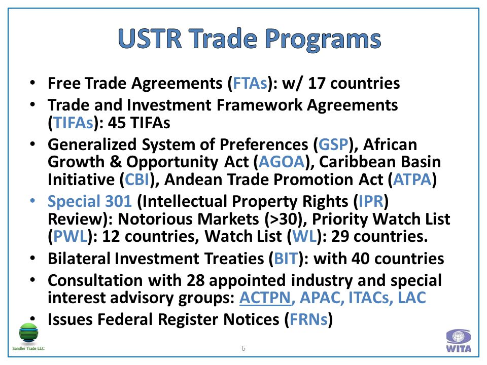 Free Trade Agreements (FTAs): w/ 17 countries Trade and Investment Framework Agreements (TIFAs): 45 TIFAs Generalized System of Preferences (GSP), African Growth & Opportunity Act (AGOA), Caribbean Basin Initiative (CBI), Andean Trade Promotion Act (ATPA) Special 301 (Intellectual Property Rights (IPR) Review): Notorious Markets (>30), Priority Watch List (PWL): 12 countries, Watch List (WL): 29 countries.