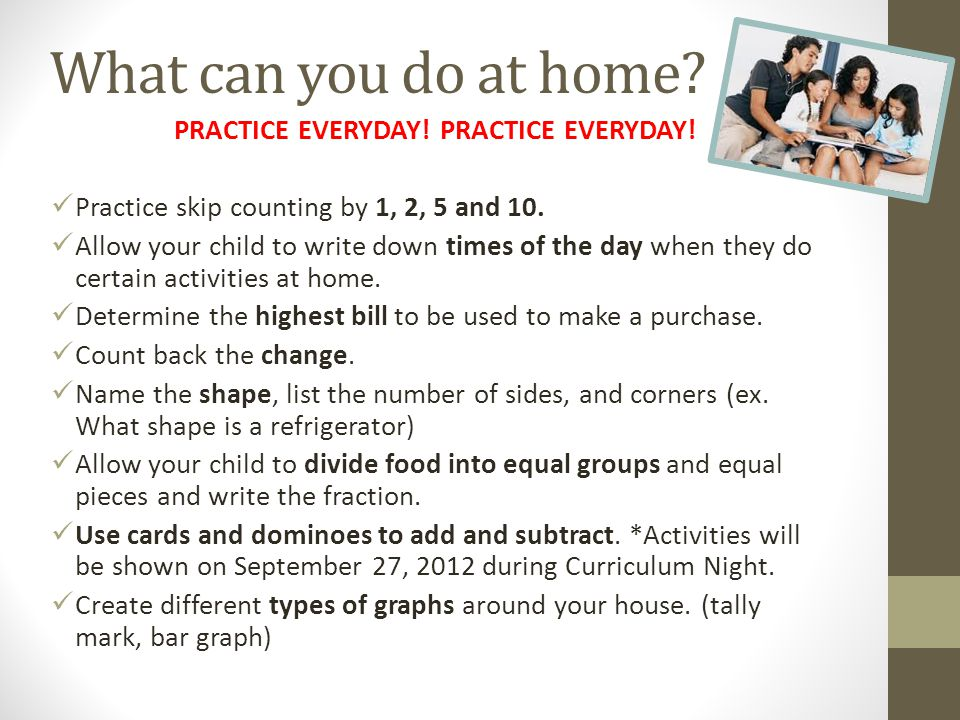 PRACTICE EVERYDAY! Practice skip counting by 1, 2, 5 and 10. Allow your child to write down times of the day when they do certain activities at home.