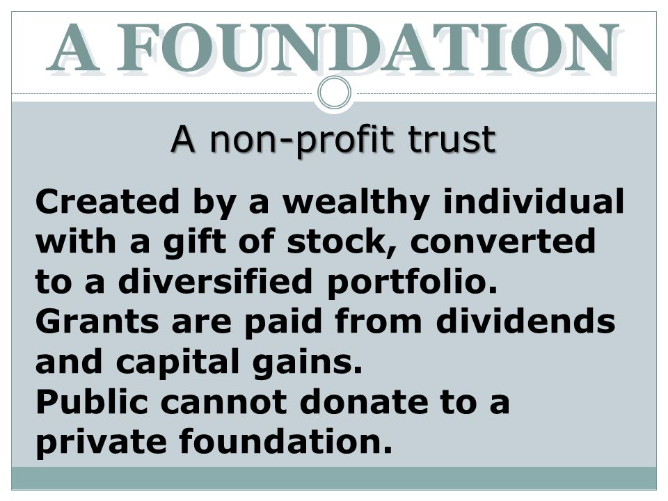 A FOUNDATION A non-profit trust Created by a wealthy individual with a gift of stock, converted to a diversified portfolio.