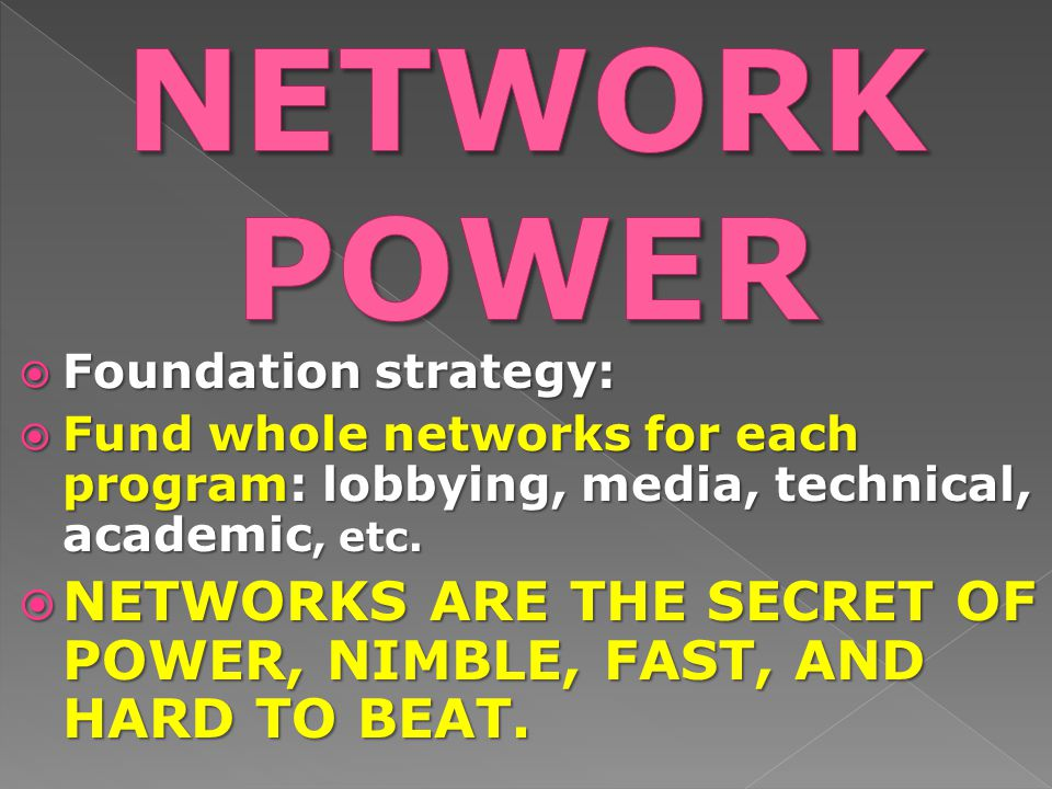  Foundation strategy:  Fund whole networks for each program: lobbying, media, technical, academic, etc.