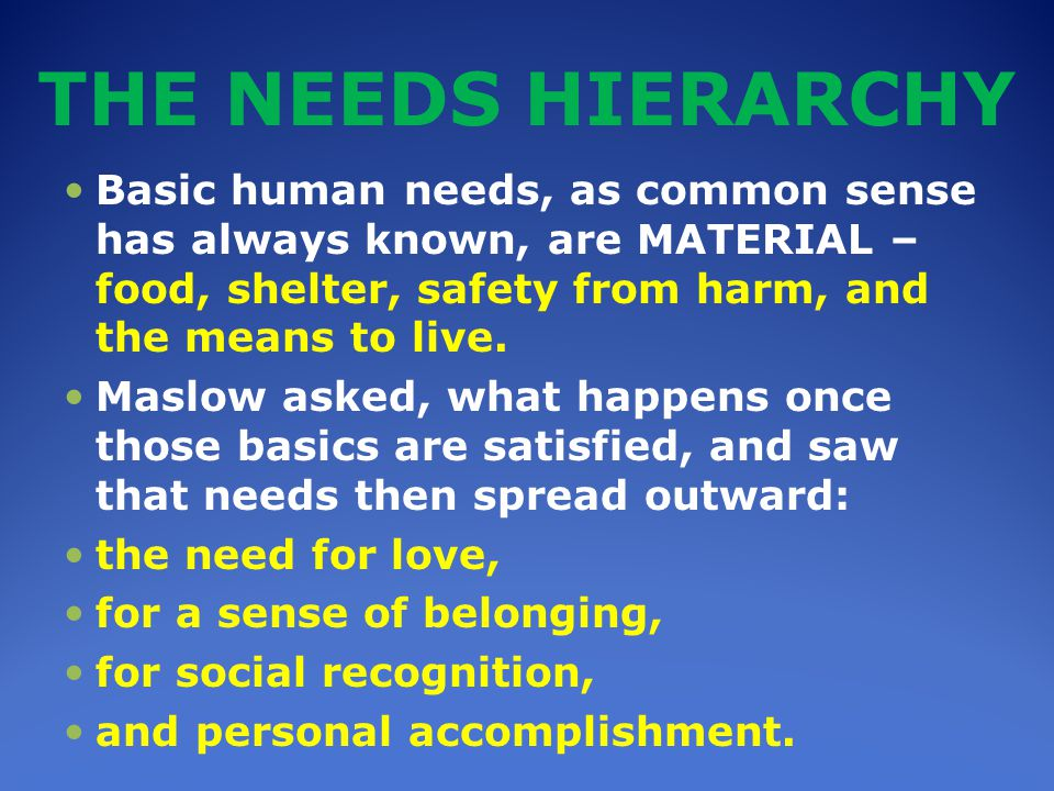 THE NEEDS HIERARCHY Basic human needs, as common sense has always known, are MATERIAL – food, shelter, safety from harm, and the means to live.