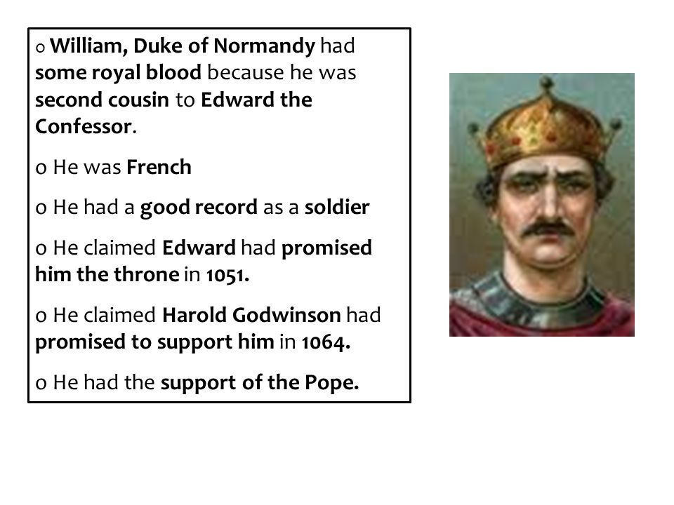 o William, Duke of Normandy had some royal blood because he was second cousin to Edward the Confessor. o He was French o He had a good record as a sol