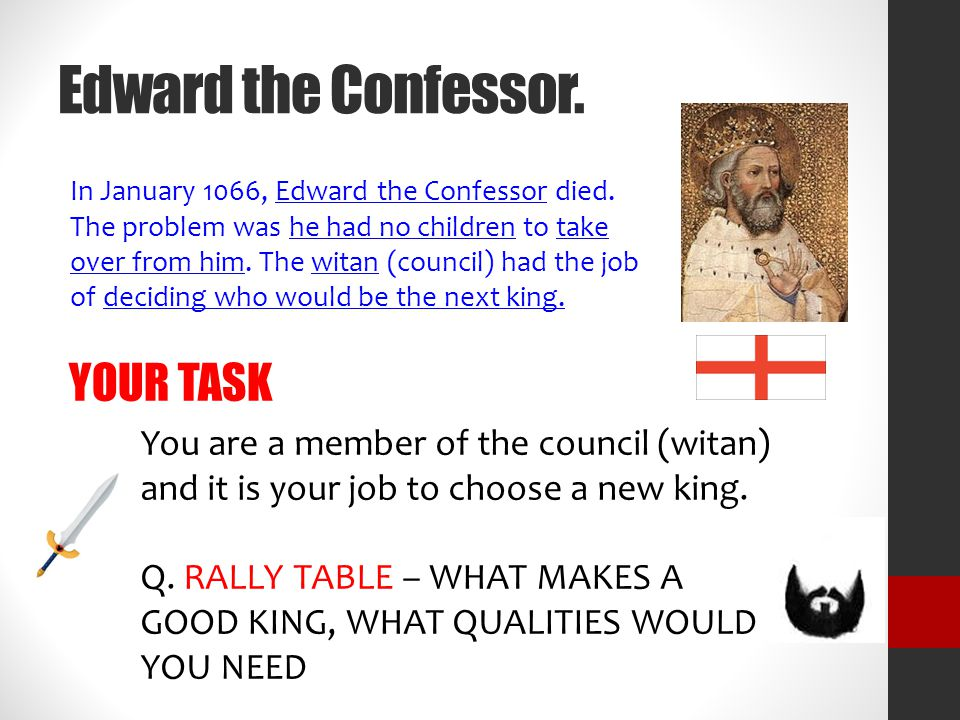 Edward the Confessor. In January 1066, Edward the Confessor died. The problem was he had no children to take over from him. The witan (council) had th