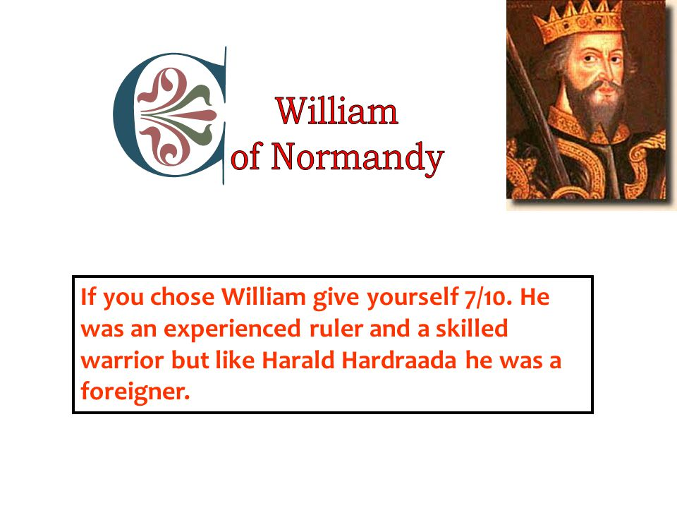 If you chose William give yourself 7/10. He was an experienced ruler and a skilled warrior but like Harald Hardraada he was a foreigner.