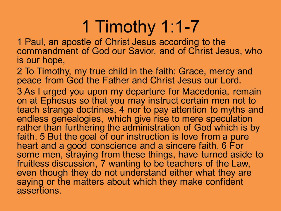 1 Paul, an apostle of Christ Jesus according to the commandment of God our Savior, and of Christ Jesus, who is our hope, 2 To Timothy, my true child in the faith: Grace, mercy and peace from God the Father and Christ Jesus our Lord.