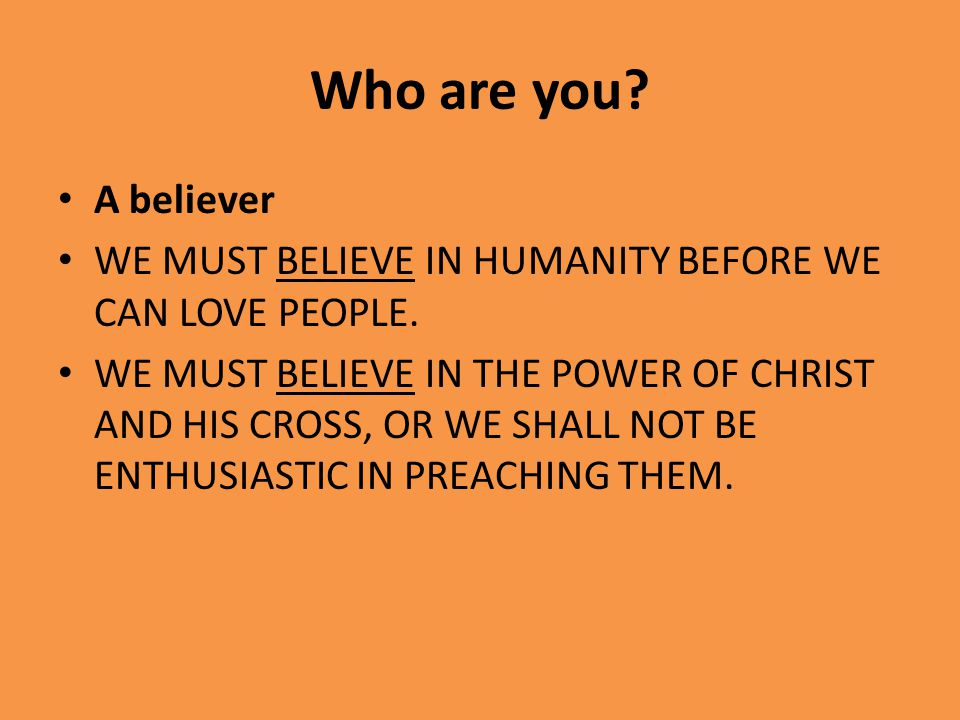 Who are you. A believer WE MUST BELIEVE IN HUMANITY BEFORE WE CAN LOVE PEOPLE.