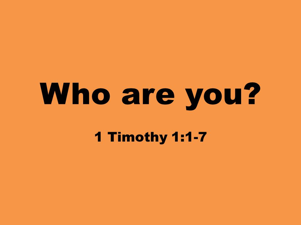 Who are you? 1 Timothy 1:1-7