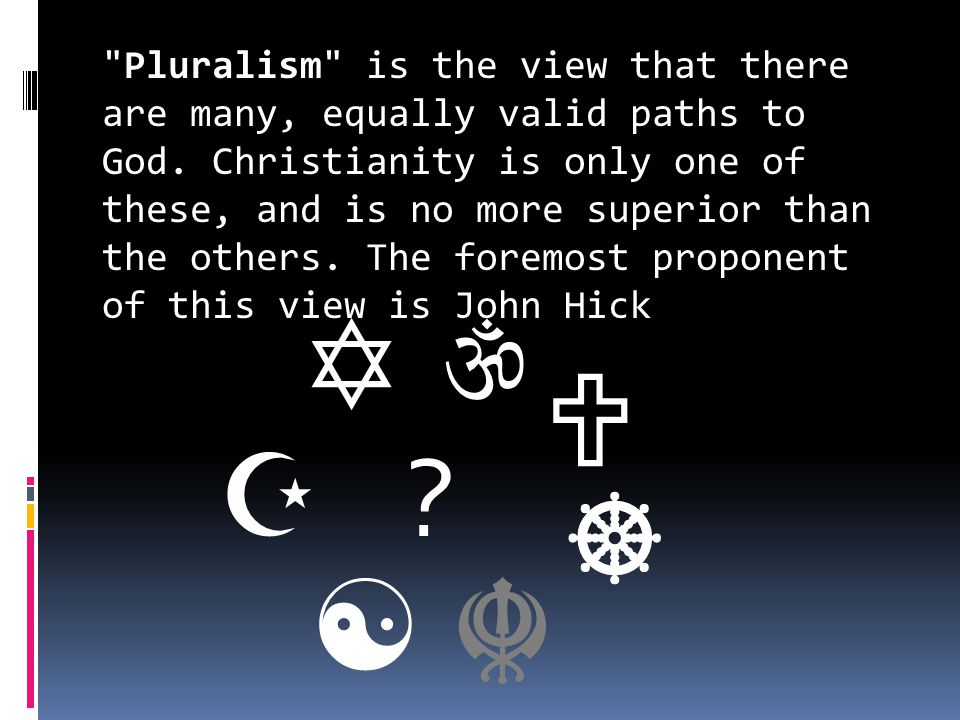 Pluralism is the view that there are many, equally valid paths to God.