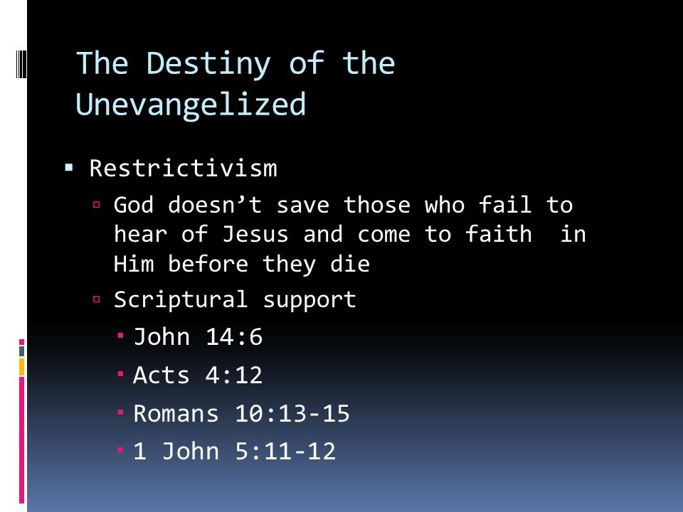 The Destiny of the Unevangelized  Restrictivism  God doesn't save those who fail to hear of Jesus and come to faith in Him before they die  Scriptural support  John 14:6  Acts 4:12  Romans 10:13-15  1 John 5:11-12