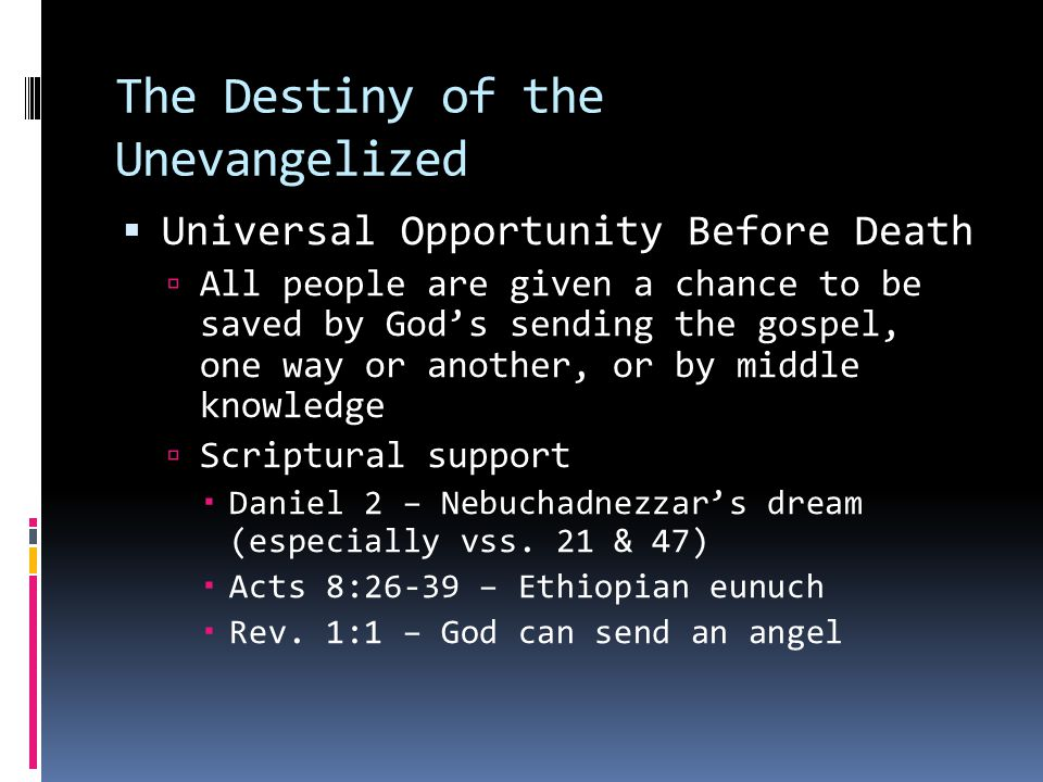 The Destiny of the Unevangelized  Universal Opportunity Before Death  All people are given a chance to be saved by God's sending the gospel, one way or another, or by middle knowledge  Scriptural support  Daniel 2 – Nebuchadnezzar's dream (especially vss.