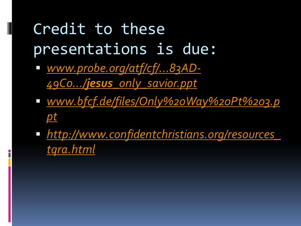 Credit to these presentations is due:  www.probe.org/atf/cf/...83AD- 49C0.../jesus_only_savior.ppt www.probe.org/atf/cf/...83AD- 49C0.../jesus_only_savior.ppt  www.bfcf.de/files/Only%20Way%20Pt%203.p pt www.bfcf.de/files/Only%20Way%20Pt%203.p pt  http://www.confidentchristians.org/resources_ tqra.html http://www.confidentchristians.org/resources_ tqra.html