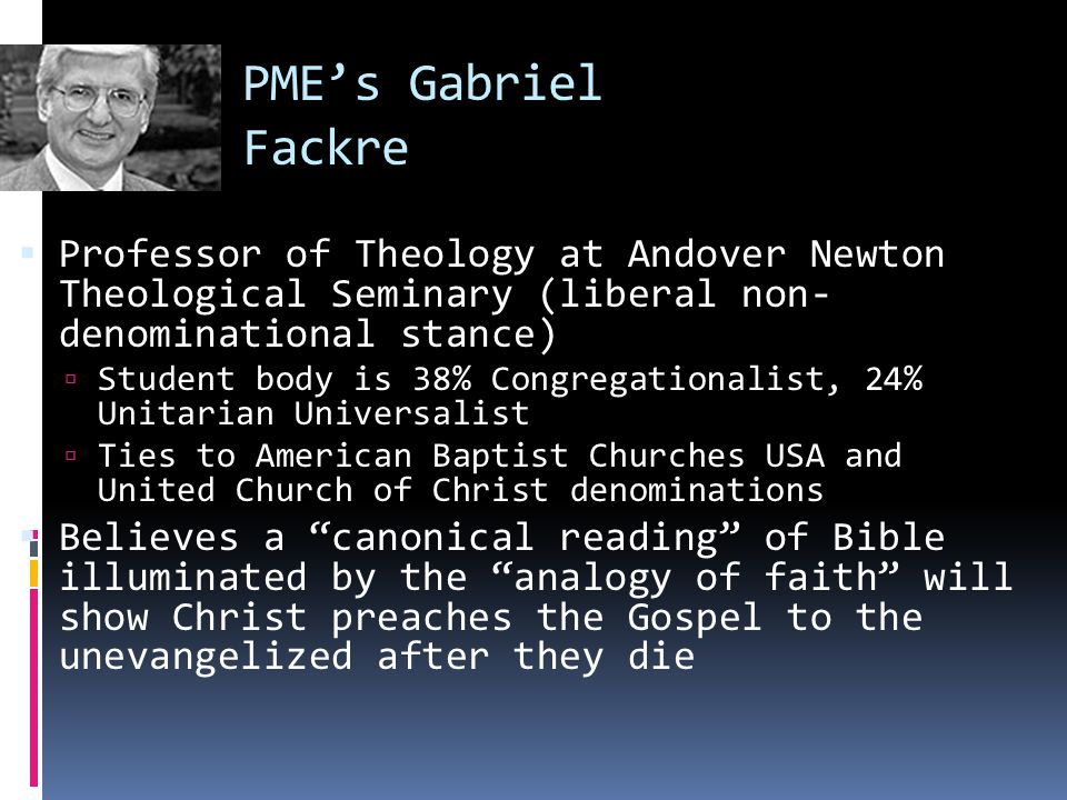 PME's Gabriel Fackre  Professor of Theology at Andover Newton Theological Seminary (liberal non- denominational stance)  Student body is 38% Congregationalist, 24% Unitarian Universalist  Ties to American Baptist Churches USA and United Church of Christ denominations  Believes a canonical reading of Bible illuminated by the analogy of faith will show Christ preaches the Gospel to the unevangelized after they die