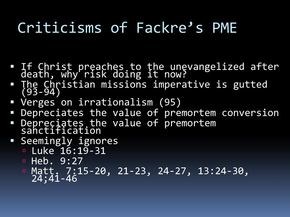 Criticisms of Fackre's PME  If Christ preaches to the unevangelized after death, why risk doing it now.
