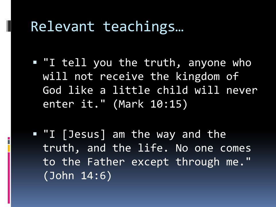 Relevant teachings…  I tell you the truth, anyone who will not receive the kingdom of God like a little child will never enter it. (Mark 10:15)  I [Jesus] am the way and the truth, and the life.