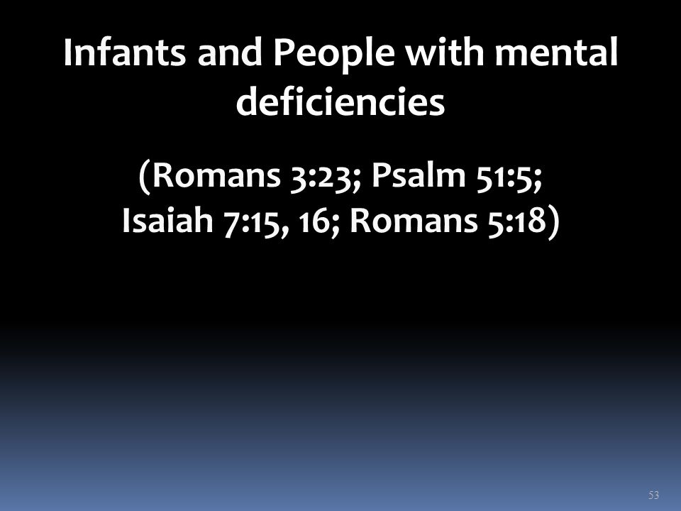 Infants and People with mental deficiencies (Romans 3:23; Psalm 51:5; Isaiah 7:15, 16; Romans 5:18) 53