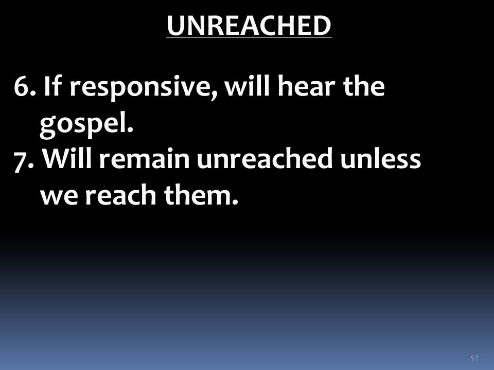 UNREACHED 6. If responsive, will hear the gospel. 7. Will remain unreached unless we reach them. 57