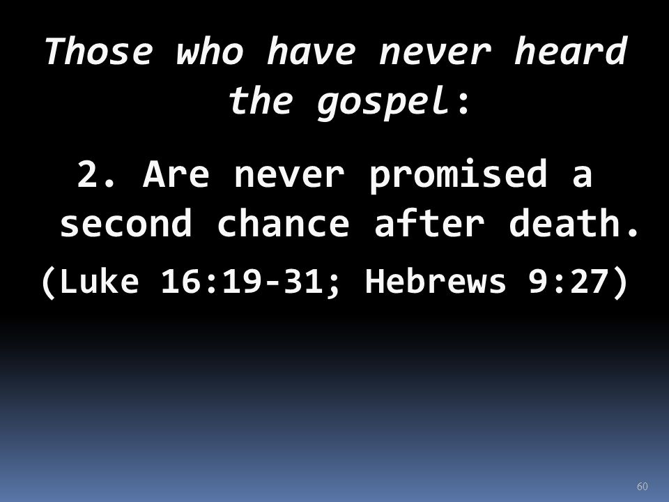 Those who have never heard the gospel: 2. Are never promised a second chance after death.