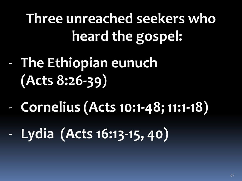 Three unreached seekers who heard the gospel: -The Ethiopian eunuch (Acts 8:26-39) -Cornelius (Acts 10:1-48; 11:1-18) -Lydia (Acts 16:13-15, 40) 67