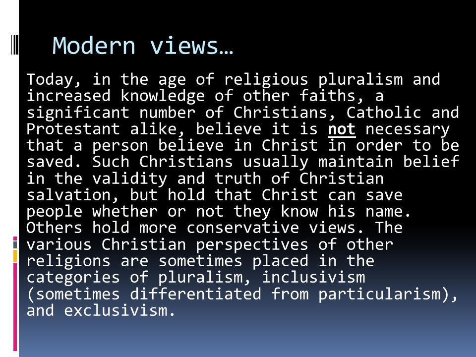 Modern views… Today, in the age of religious pluralism and increased knowledge of other faiths, a significant number of Christians, Catholic and Protestant alike, believe it is not necessary that a person believe in Christ in order to be saved.