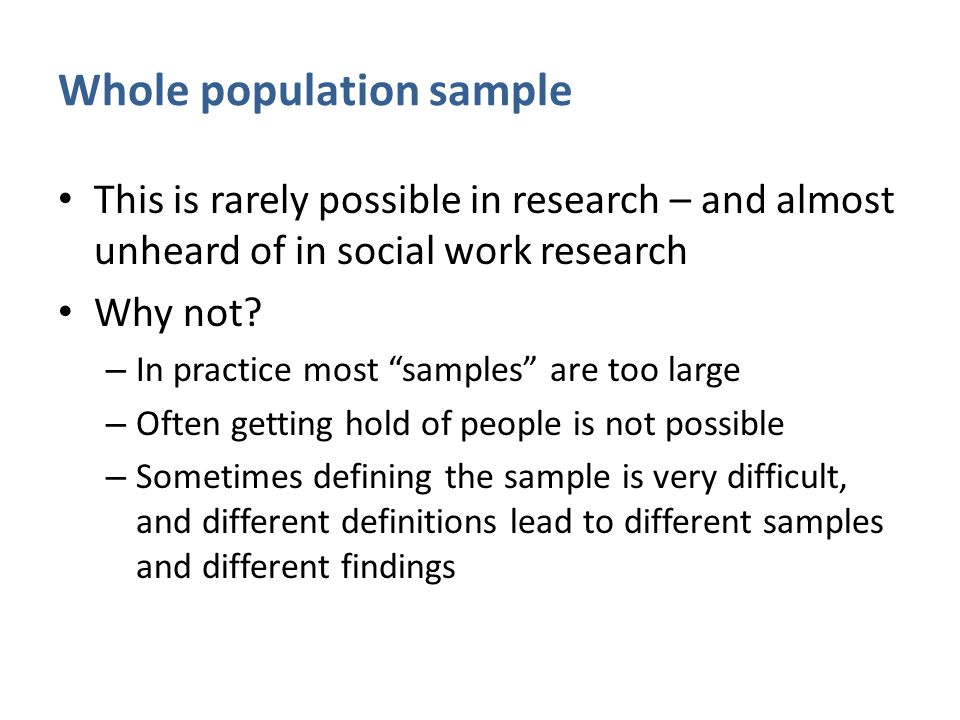 """Whole population sample This is rarely possible in research – and almost unheard of in social work research Why not? – In practice most """"samples"""" are"""