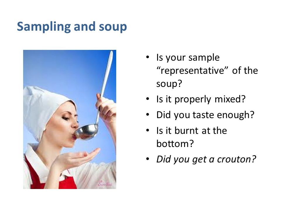 """Sampling and soup Is your sample """"representative"""" of the soup? Is it properly mixed? Did you taste enough? Is it burnt at the bottom? Did you get a cr"""