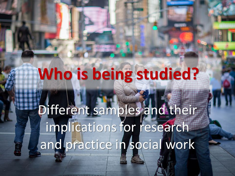 Whole population sample This is rarely possible in research – and almost unheard of in social work research Why not.