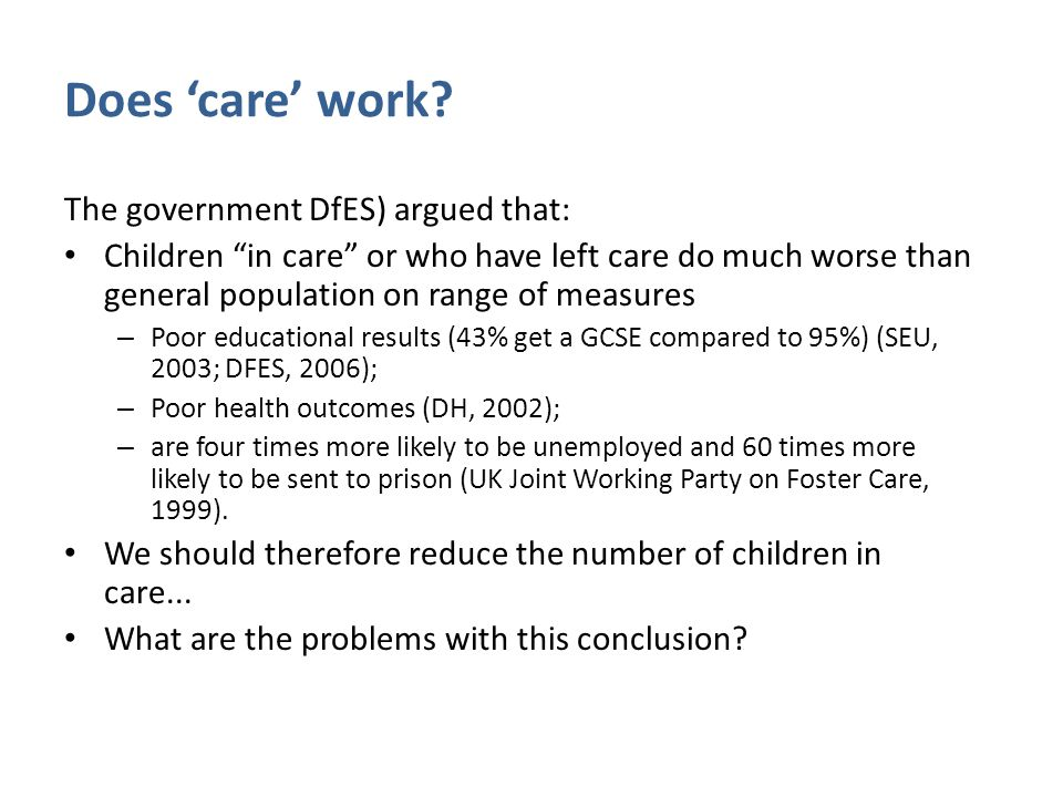 """Does 'care' work? The government DfES) argued that: Children """"in care"""" or who have left care do much worse than general population on range of measure"""