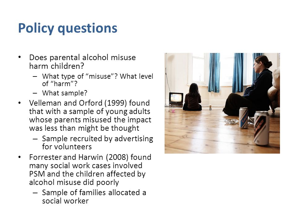 Policy questions Does parental alcohol misuse harm children.