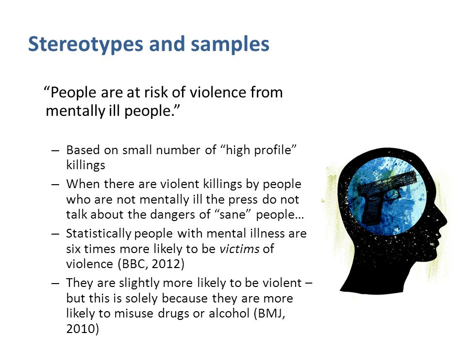 Stereotypes and samples People are at risk of violence from mentally ill people. – Based on small number of high profile killings – When there are violent killings by people who are not mentally ill the press do not talk about the dangers of sane people… – Statistically people with mental illness are six times more likely to be victims of violence (BBC, 2012) – They are slightly more likely to be violent – but this is solely because they are more likely to misuse drugs or alcohol (BMJ, 2010)